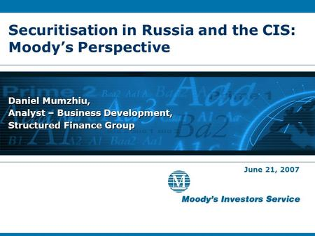 Securitisation in Russia and the CIS: Moody's Perspective Daniel Mumzhiu, Analyst – Business Development, Structured Finance Group June 21, 2007.