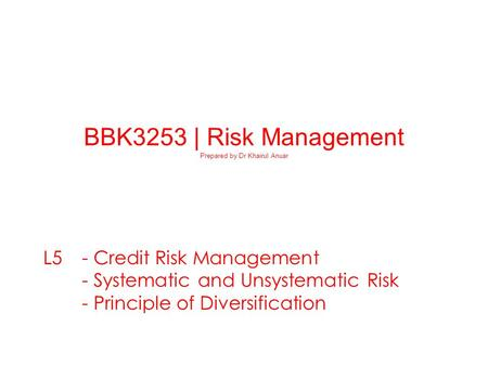 23-0 BBK3253 | Risk Management Prepared by Dr Khairul Anuar L5 - Credit Risk Management - Systematic and Unsystematic Risk - Principle of Diversification.