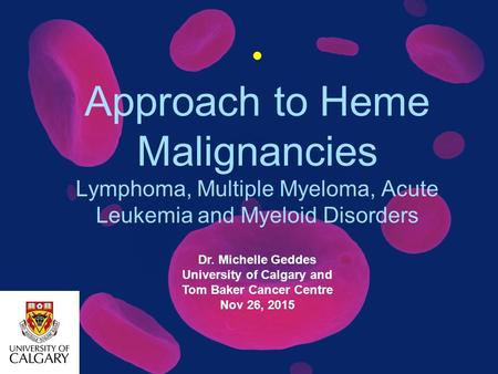 Approach to Heme Malignancies Lymphoma, Multiple Myeloma, <strong>Acute</strong> <strong>Leukemia</strong> and Myeloid Disorders Dr. Michelle Geddes University of Calgary and Tom Baker.