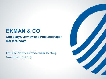 EKMAN & CO Company Overview and Pulp and Paper Market Update For ISM Northeast Wisconsin Meeting November 10, 2015.