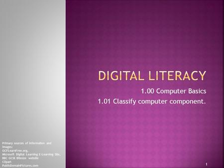 1.00 Computer Basics 1.01 Classify computer component. 1 Primary sources of information and images: GCFLearnFree.org, Microsoft Digital Learning E-Learning.