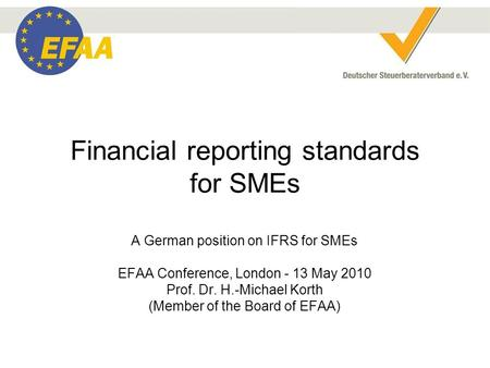 Financial reporting standards for SMEs A German position on IFRS for SMEs EFAA Conference, London - 13 May 2010 Prof. Dr. H.-Michael Korth (Member of the.
