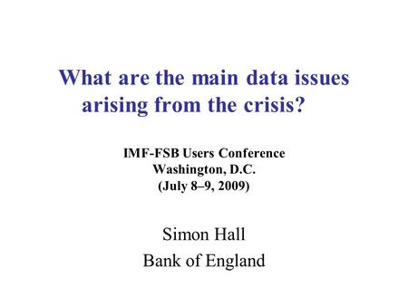 What are the main data issues arising from the crisis? IMF-FSB Users Conference Washington, D.C. (July 8–9, 2009) Simon Hall Bank of England.