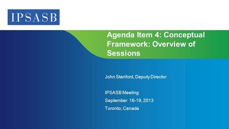 Page 1 | Confidential and Proprietary Information Agenda Item 4: Conceptual Framework: Overview of Sessions John Stanford, Deputy Director IPSASB Meeting.