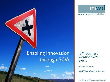 Advising on IT-business alignment Enabling innovation through SOA IBM Business Centric SOA event 6 th June - London Neil Ward-Dutton, Partner.