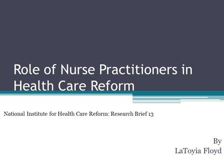 Role of Nurse Practitioners in Health Care Reform By LaToyia Floyd National Institute for Health Care Reform: Research Brief 13.