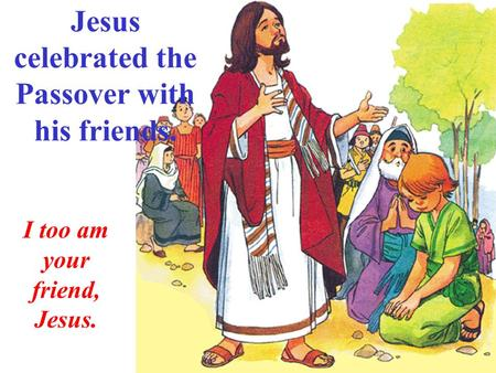 Jesus celebrated the Passover with his friends. I too am your friend, Jesus.