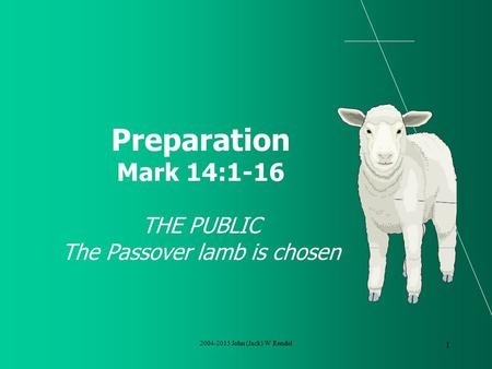 2004-2015 John (Jack) W Rendel 1 Preparation Mark 14:1-16 THE PUBLIC The Passover lamb is chosen.