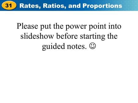 31 Rates, Ratios, and Proportions Please put the power point into slideshow before starting the guided notes.