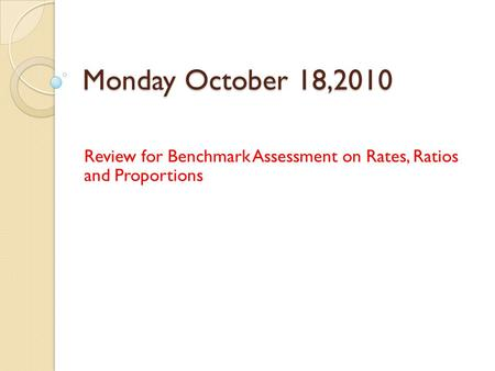 Monday October 18,2010 Review for Benchmark Assessment on Rates, Ratios and Proportions.