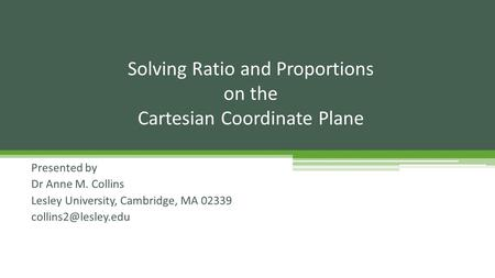 Presented by Dr Anne M. Collins Lesley University, Cambridge, MA 02339 Solving Ratio and Proportions on the Cartesian Coordinate Plane.