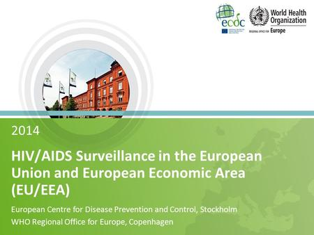 2014 HIV/AIDS Surveillance in the European Union and European Economic Area (EU/EEA) European Centre for Disease Prevention and Control, Stockholm WHO.