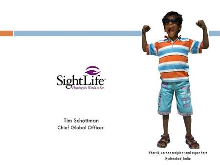 Khartik, cornea recipient and super hero Hyderabad, India Tim Schottman Chief Global Officer.