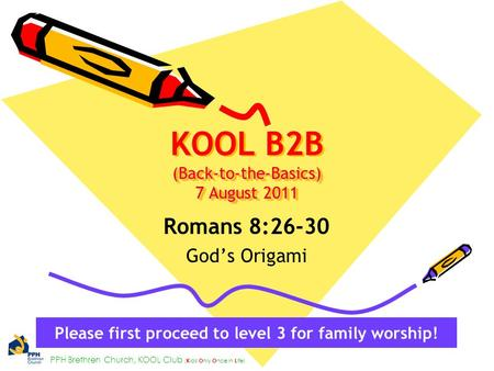 PPH Brethren Church, KOOL Club ( K ids O nly O nce in L ife) (Back-to-the-Basics) 7 August 2011 KOOL B2B (Back-to-the-Basics) 7 August 2011 Romans 8:26-30.