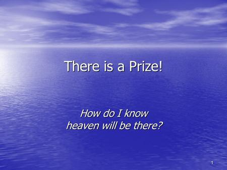 1 There is a Prize! How do I know heaven will be there?