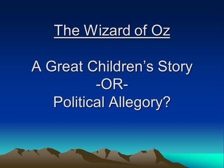 The Wizard of Oz A Great Children's Story -OR- Political Allegory?