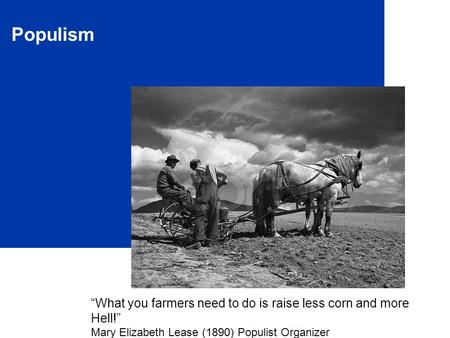 "Populism ""What you farmers need to do is raise less corn and more Hell!"" Mary Elizabeth Lease (1890) Populist Organizer."