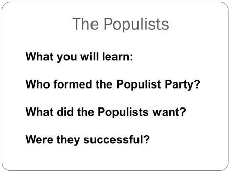 What you will learn: Who formed the Populist Party? What did the Populists want? Were they successful? The Populists.