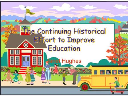 The Continuing Historical Effort to Improve Education Janet Hughes.