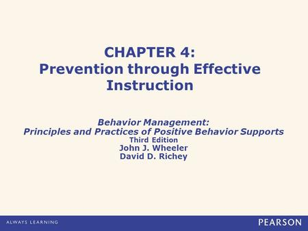 CHAPTER 4: Prevention through Effective Instruction Behavior Management: Principles and Practices of Positive Behavior Supports Third Edition John J. Wheeler.