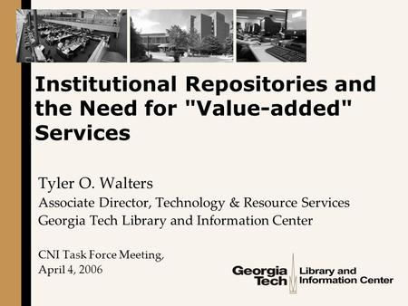 Institutional Repositories and the Need for Value-added Services Tyler O. Walters Associate Director, Technology & Resource Services Georgia Tech Library.