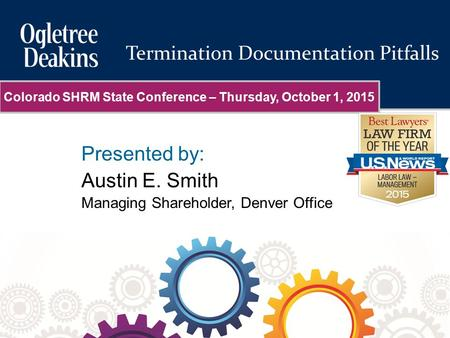 Presented by: Austin E. Smith Managing Shareholder, Denver Office Termination Documentation Pitfalls Colorado SHRM State Conference – Thursday, October.