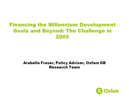 Financing the Millennium Development Goals and Beyond: The Challenge in 2005 Arabella Fraser, Policy Adviser, Oxfam GB Research Team.