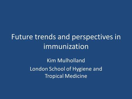 Future trends and perspectives in immunization Kim Mulholland London School of Hygiene and Tropical Medicine.