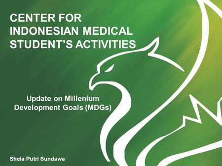 CENTER FOR INDONESIAN MEDICAL STUDENT'S ACTIVITIES Shela Putri Sundawa Update on Millenium Development Goals (MDGs)