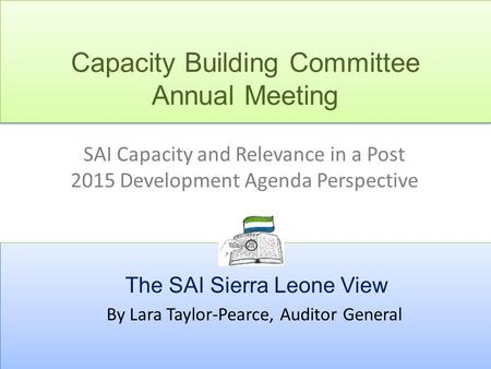 Capacity Building Committee Annual Meeting SAI Capacity and Relevance in a Post 2015 Development Agenda Perspective The SAI Sierra Leone View By Lara Taylor-Pearce,