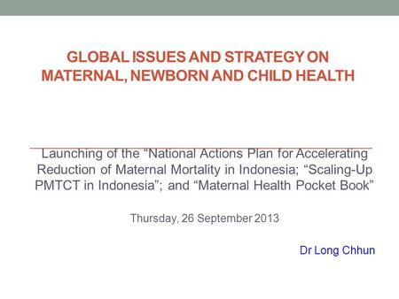 "GLOBAL ISSUES AND STRATEGY ON MATERNAL, NEWBORN AND CHILD HEALTH Launching of the ""National Actions Plan for Accelerating Reduction of Maternal Mortality."