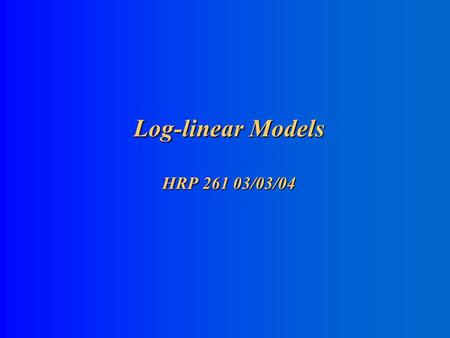 Log-linear Models HRP 261 03/03/04 Log-Linear Models for Multi-way Contingency Tables 1. GLM for Poisson-distributed data with log-link (see Agresti.