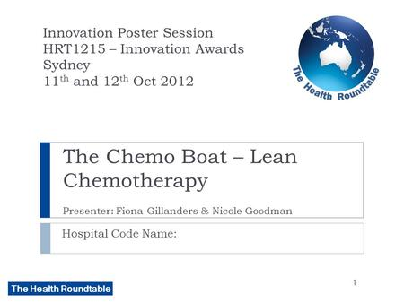 The Health Roundtable The Chemo Boat – Lean Chemotherapy Presenter: Fiona Gillanders & Nicole Goodman Hospital Code Name: Innovation Poster Session HRT1215.