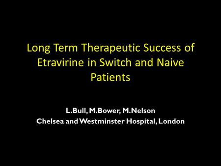 Long Term Therapeutic Success of Etravirine in Switch and Naive Patients L.Bull, M.Bower, M.Nelson Chelsea and Westminster Hospital, London.