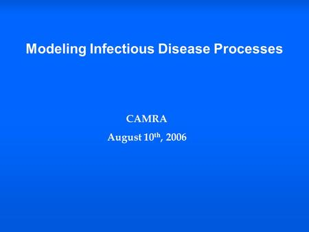 Modeling Infectious Disease Processes CAMRA August 10 th, 2006.