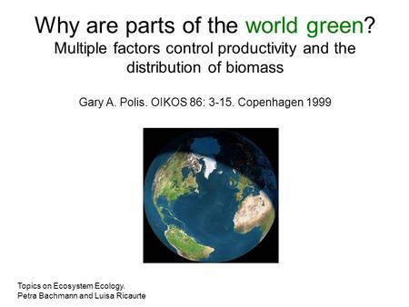 Why are parts of the world green? Multiple factors control productivity and the distribution of biomass Gary A. Polis. OIKOS 86: 3-15. Copenhagen 1999.