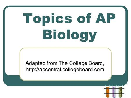 Topics of AP Biology Adapted from The College Board,