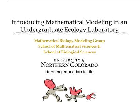 Introducing Mathematical Modeling in an Undergraduate Ecology Laboratory Mathematical Biology Modeling Group School of Mathematical Sciences & School of.