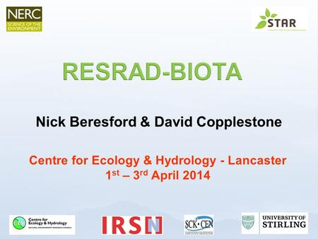 Nick Beresford & David Copplestone Centre for Ecology & Hydrology - Lancaster 1 st – 3 rd April 2014.