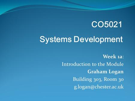 Week 1a: Introduction to the Module Graham Logan Building 303, Room 30 CO5021 Systems Development.