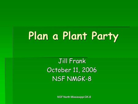 NSF North Mississippi GK-8 Plan a Plant Party Jill Frank October 11, 2006 NSF NMGK-8.