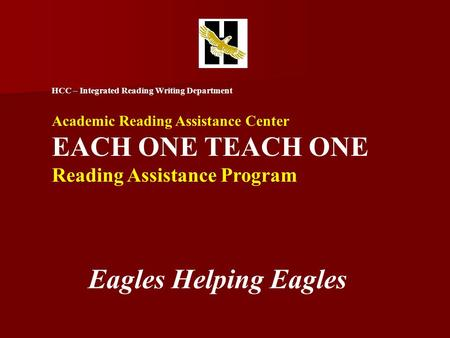 HCC – Integrated Reading Writing Department Academic Reading Assistance Center EACH ONE TEACH ONE Reading Assistance Program Eagles Helping Eagles.