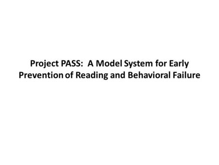 Project PASS: A Model System for Early Prevention of Reading and Behavioral Failure.