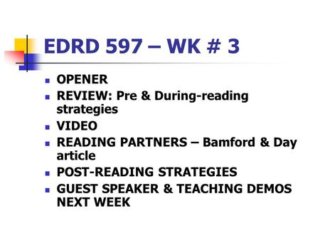 EDRD 597 – WK # 3 OPENER REVIEW: Pre & During-reading strategies VIDEO READING PARTNERS – Bamford & Day article POST-READING STRATEGIES GUEST SPEAKER &