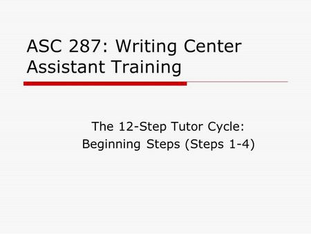 ASC 287: Writing Center Assistant Training The 12-Step Tutor Cycle: Beginning Steps (Steps 1-4)