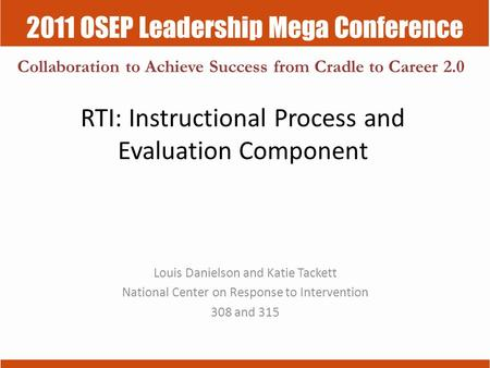 2011 OSEP Leadership Mega Conference Collaboration to Achieve Success from Cradle to Career 2.0 RTI: Instructional Process and Evaluation Component Louis.