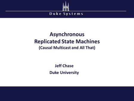 D u k e S y s t e m s Asynchronous Replicated State Machines (Causal Multicast and All That) Jeff Chase Duke University.