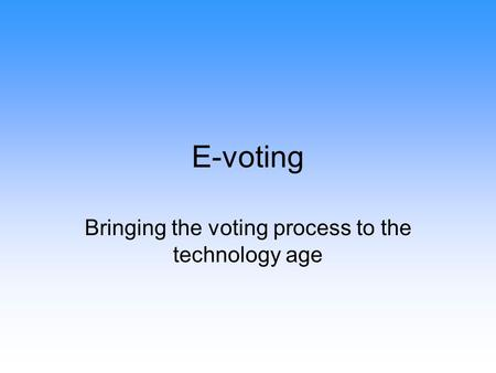 E-voting Bringing the voting process to the technology age.