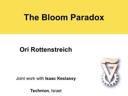 The Bloom Paradox Ori Rottenstreich Joint work with Isaac Keslassy Technion, Israel.