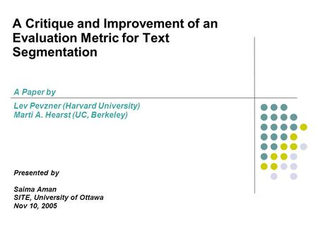A Critique and Improvement of an Evaluation Metric for Text Segmentation A Paper by Lev Pevzner (Harvard University) Marti A. Hearst (UC, Berkeley) Presented.